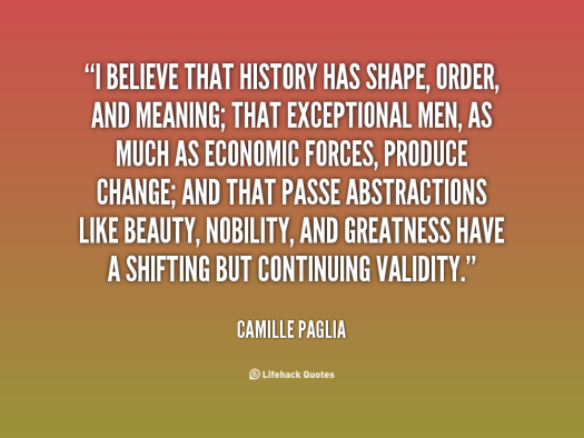 quote-camille-paglia-i-believe-that-history-has-shape-order-29176