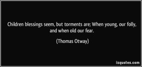 quote-children-blessings-seem-but-torments-are-when-young-our-folly-and-when-old-our-fear-thomas-otway-331723
